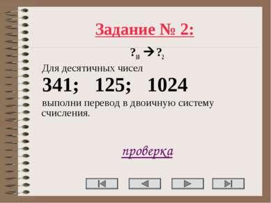 Задание № 2: ?10 ?2 Для десятичных чисел 341; 125; 1024 выполни перевод в дво...