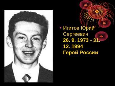 ИгитовЮрий Сергеевич 26. 9. 1973 - 31. 12. 1994 Герой России