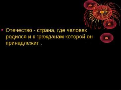 Отечество - страна, где человек родился и к гражданам которой он принадлежит .