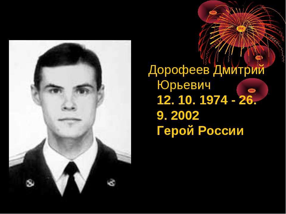 ДорофеевДмитрий Юрьевич 12. 10. 1974 - 26. 9. 2002 Герой России