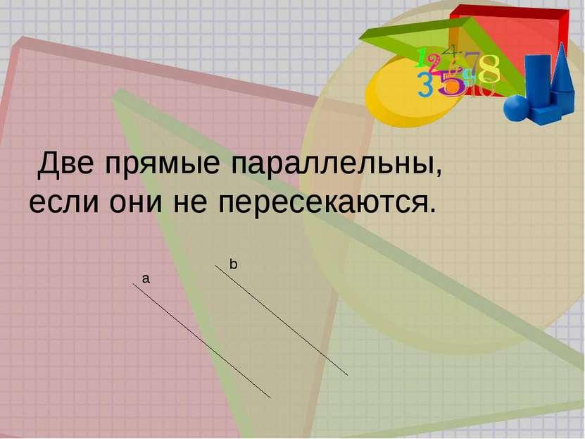 Две прямые параллельны, если они не пересекаются. а b