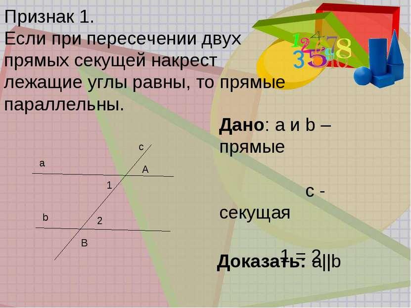 Признак 1. Если при пересечении двух прямых секущей накрест лежащие углы равн...