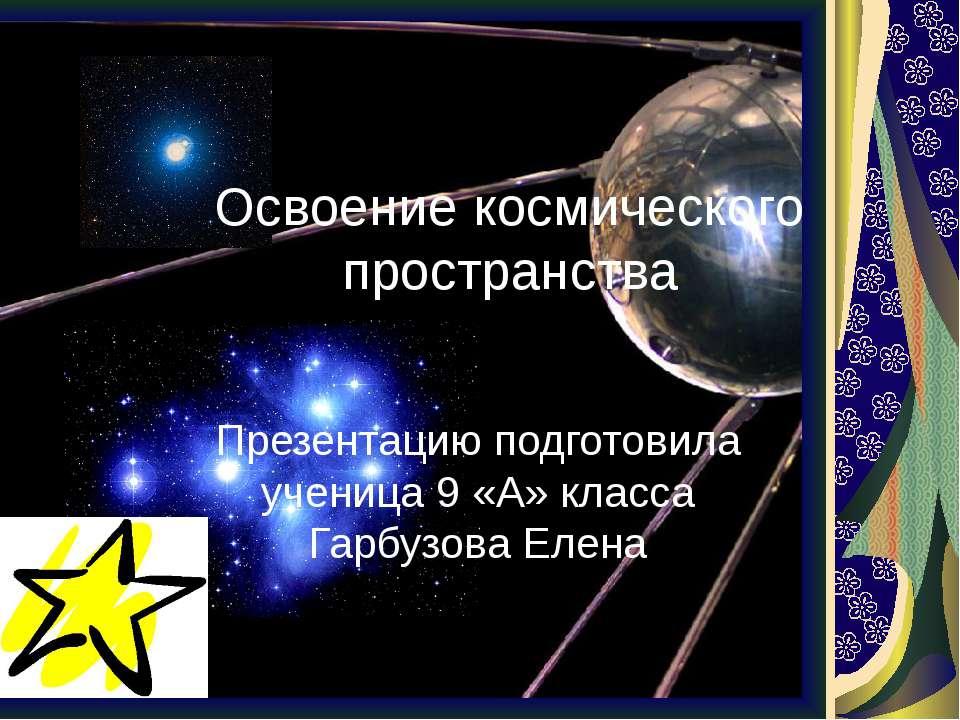 Освоение космического пространства Презентацию подготовила ученица 9 «А» клас...