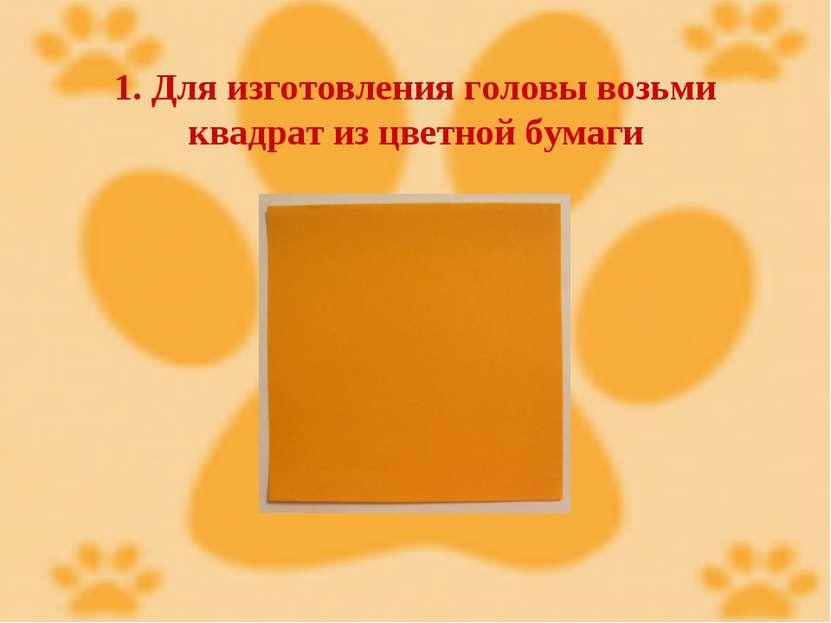 1. Для изготовления головы возьми квадрат из цветной бумаги