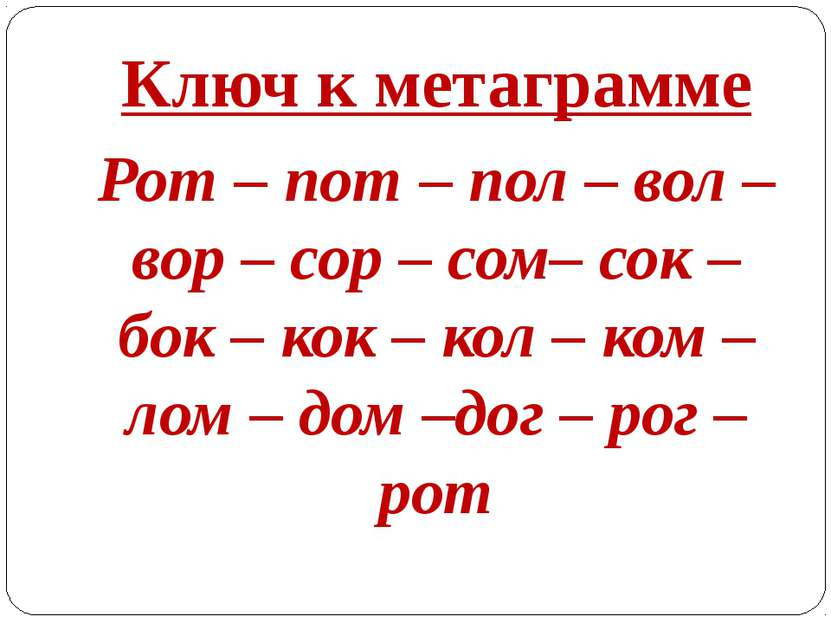Ключ к метаграмме Рот – пот – пол – вол – вор – сор – сом– сок – бок – кок – ...