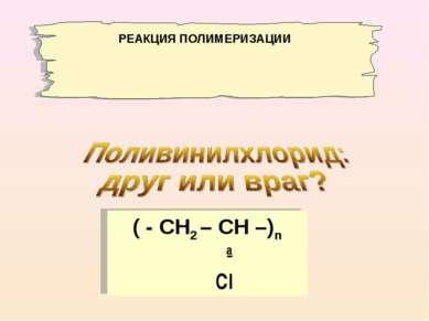 ( - СН2 – СН –)n ∣ Сl РЕАКЦИЯ ПОЛИМЕРИЗАЦИИ