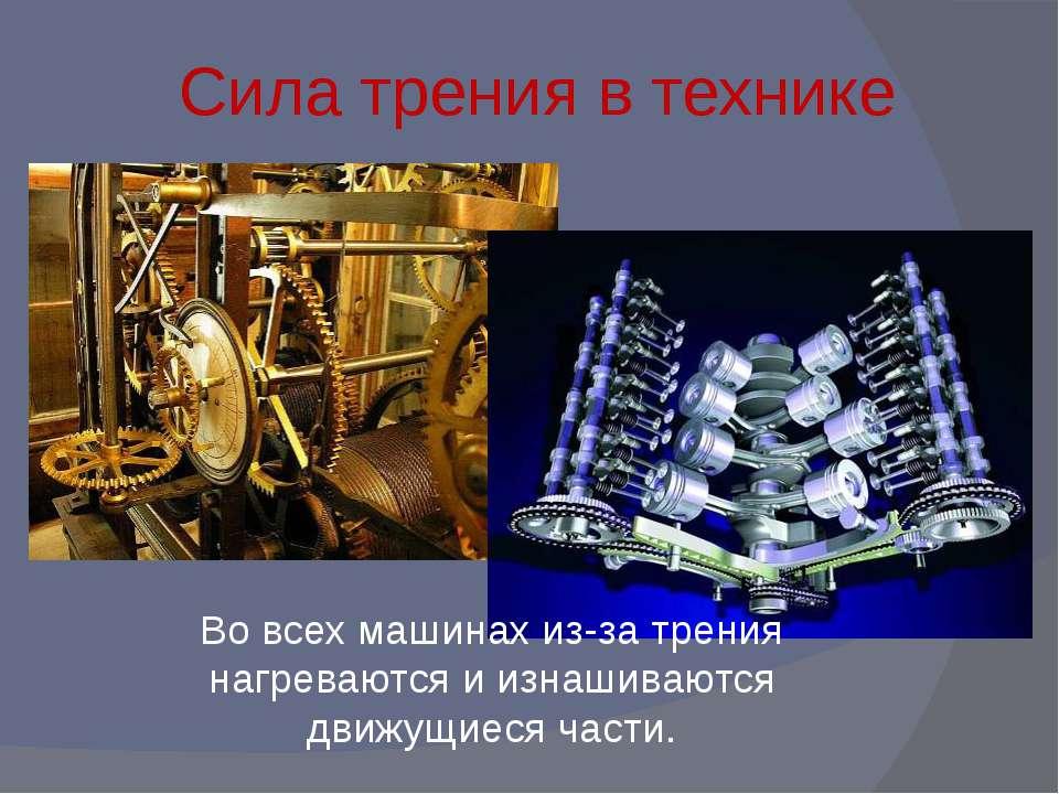 Сила трения в технике Во всех машинах из-за трения нагреваются и изнашиваются...