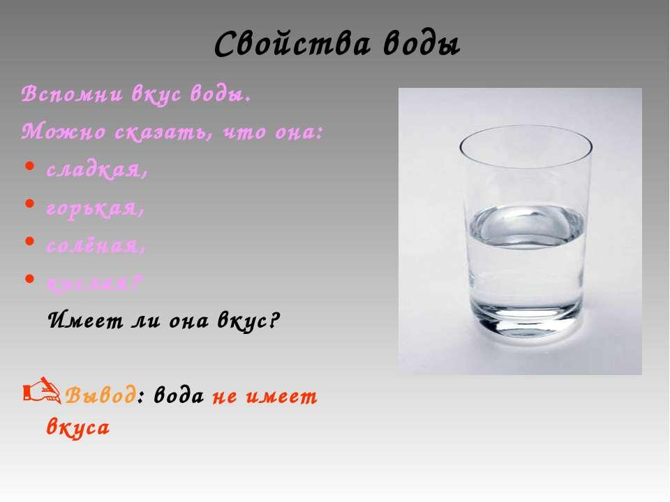 Свойства воды Вспомни вкус воды. Можно сказать, что она: сладкая, горькая, со...