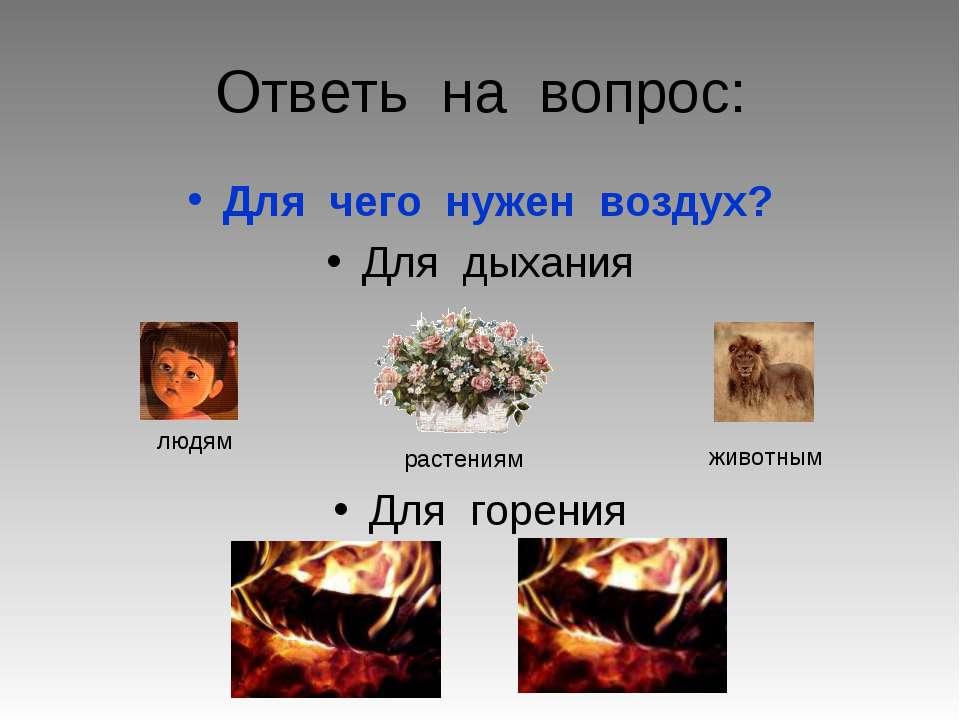 Ответь на вопрос: Для чего нужен воздух? Для дыхания Для горения людям животн...