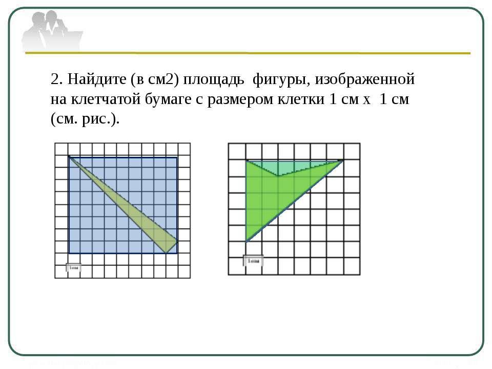 2. Найдите (в см2) площадь фигуры, изображенной на клетчатой бумаге с размеро...