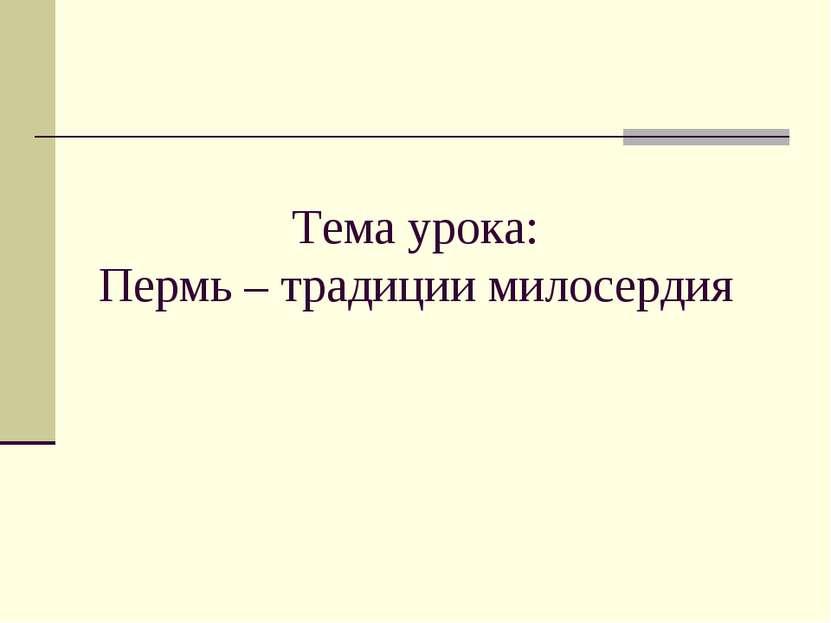 Тема урока: Пермь – традиции милосердия
