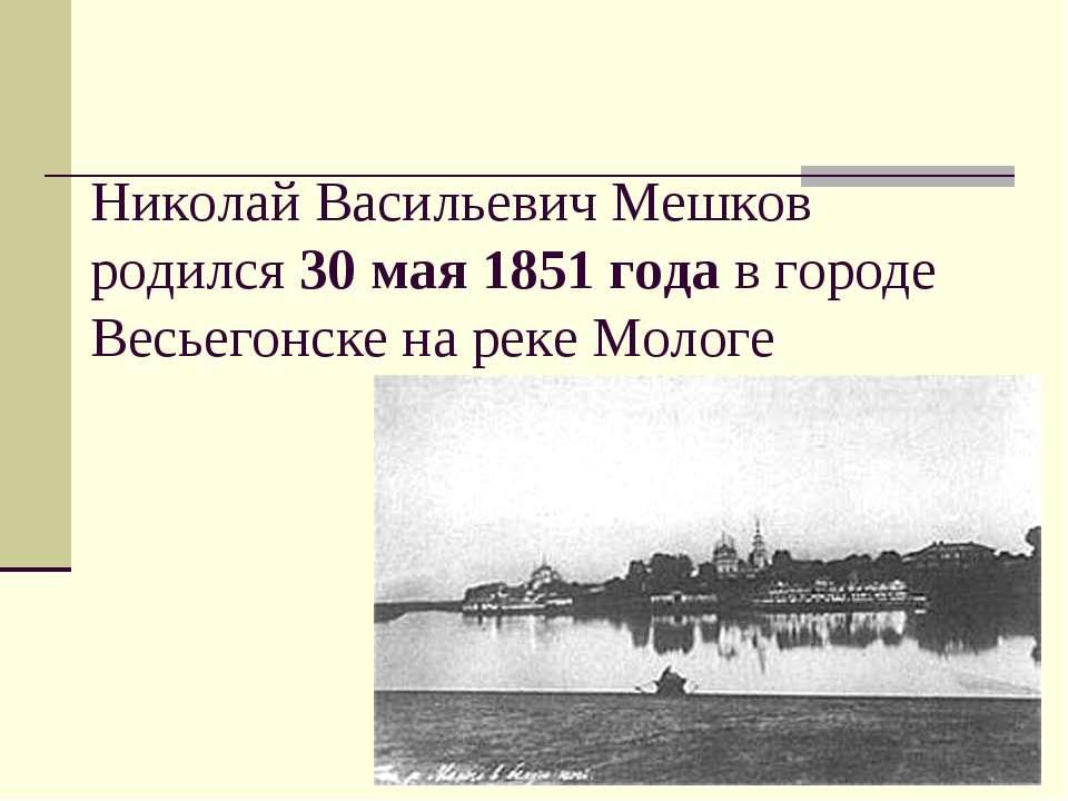Николай Васильевич Мешков родился 30 мая 1851 года в городе Весьегонске на ре...