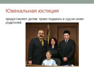 Ювенальная юстиция предоставляет детям право подавать в суд на своих родителей.