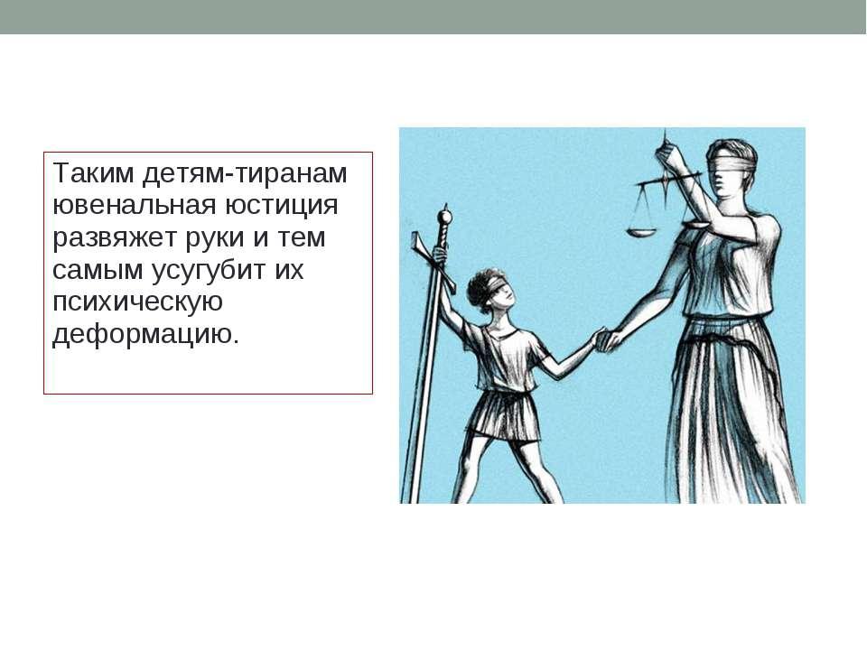 Таким детям-тиранам ювенальная юстиция развяжет руки и тем самым усугубит их ...