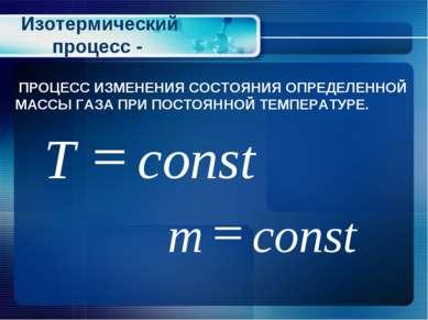 Изотермический процесс - ПРОЦЕСС ИЗМЕНЕНИЯ СОСТОЯНИЯ ОПРЕДЕЛЕННОЙ МАССЫ ГАЗА ...