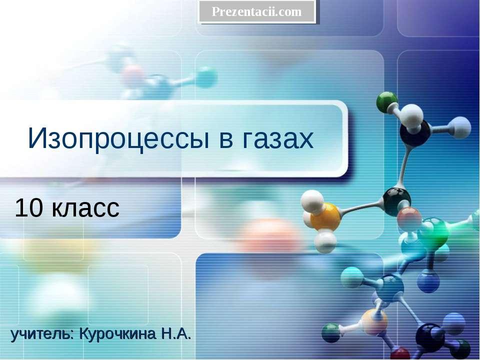 Изопроцессы в газах 10 класс учитель: Курочкина Н.А.