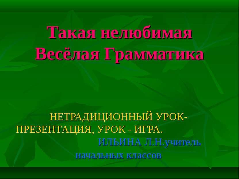 Такая нелюбимая Весёлая Грамматика НЕТРАДИЦИОННЫЙ УРОК-ПРЕЗЕНТАЦИЯ, УРОК - ИГ...