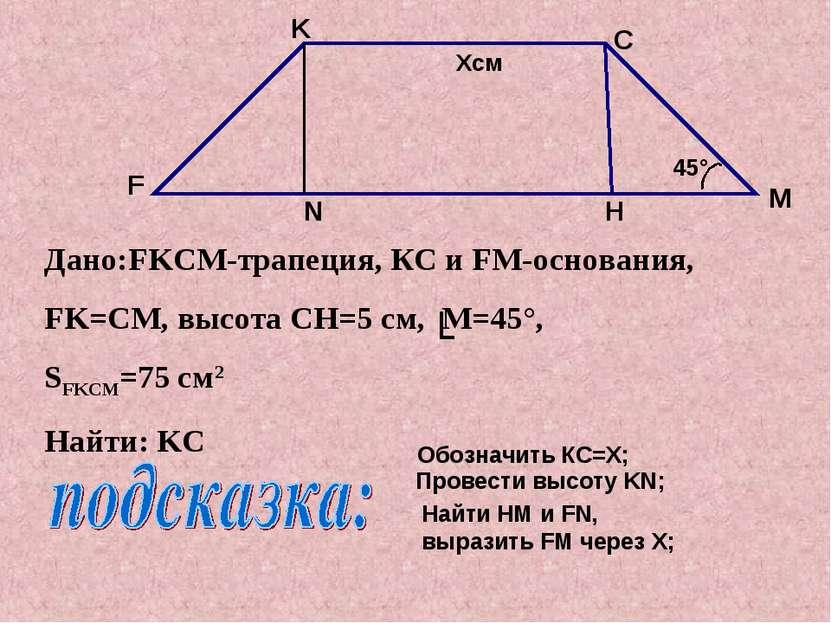 Дано:FKCM-трапеция, КС и FM-основания, FK=CМ, высота CH=5 см, M=45°, SFKCM=75...