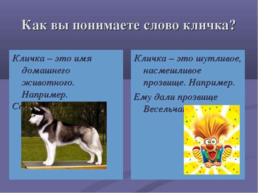 Как вы понимаете слово кличка? Кличка – это имя домашнего животного. Например...