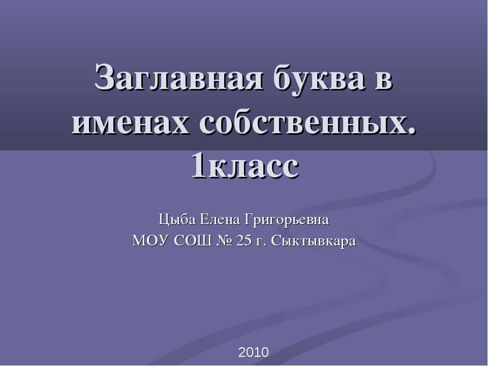 Заглавная буква в именах собственных. 1класс Цыба Елена Григорьевна МОУ СОШ №...