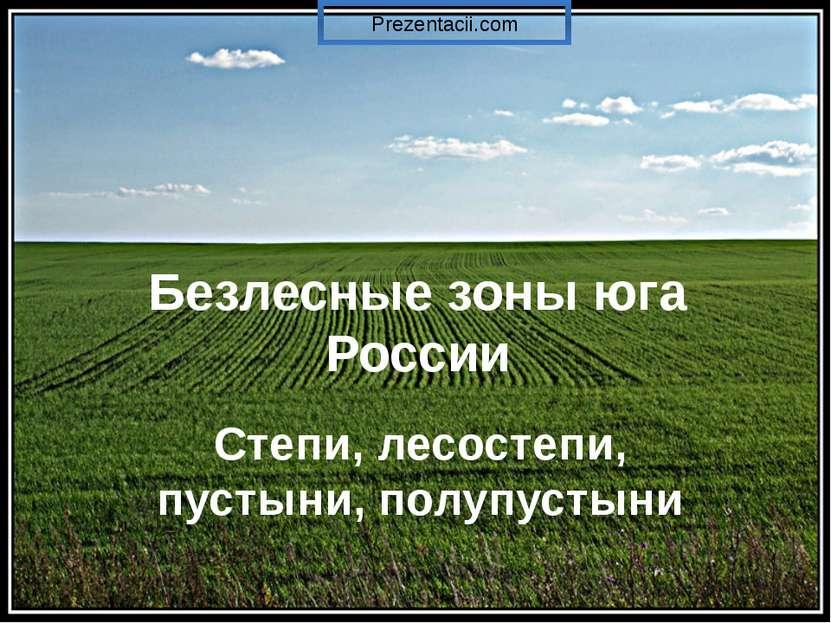 Безлесные зоны юга России Степи, лесостепи, пустыни, полупустыни Prezentacii.com