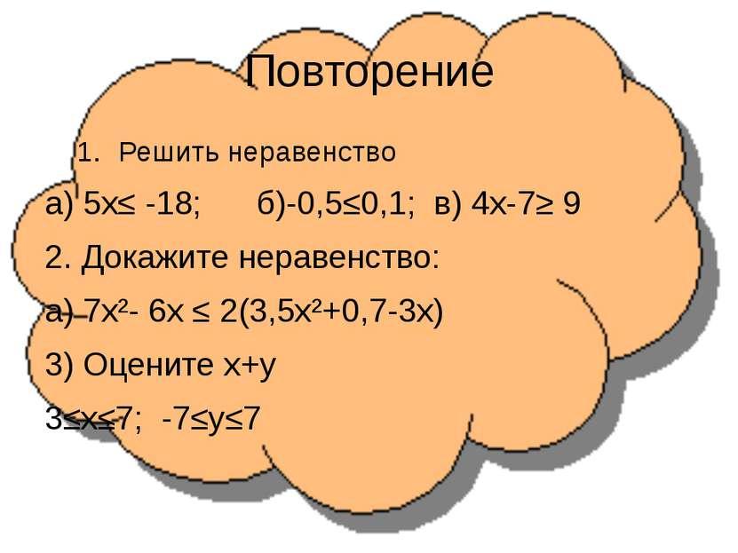 Повторение Решить неравенство а) 5х≤ -18; б)-0,5≤0,1; в) 4х-7≥ 9 2. Докажите ...