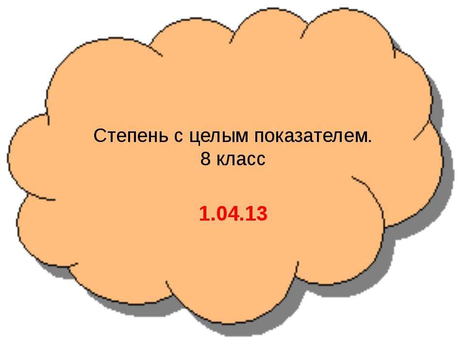 Степень с целым показателем. 8 класс 1.04.13