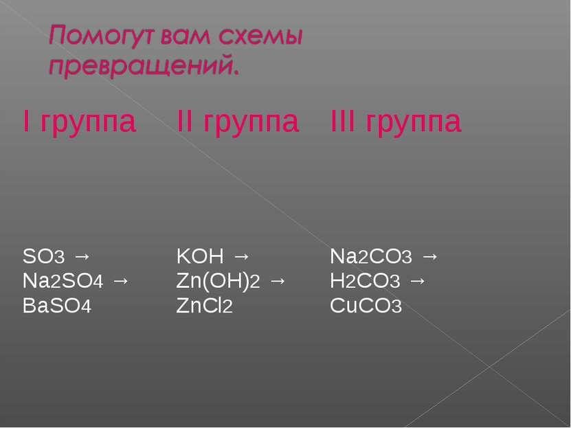 I группа II группа III группа SO3 → Na2SО4 → BaSO4 KОH → Zn(ОН)2 → ZnCl2 Na2C...