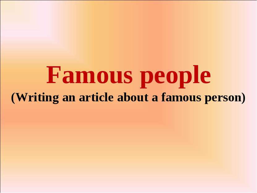 Famous people (Writing an article about a famous person)