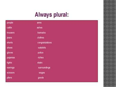 Always plural: people arms cattle ashes trousers barracks jeans clothes short...