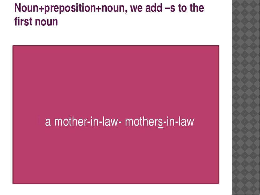 Noun+preposition+noun, we add –s to the first noun a mother-in-law- mothers-i...