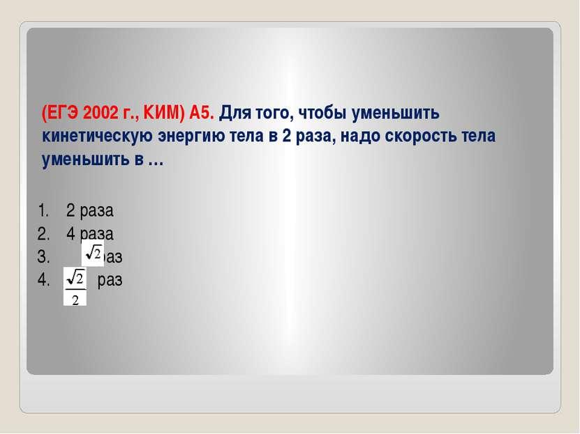 (ЕГЭ 2002 г., КИМ) А5. Для того, чтобы уменьшить кинетическую энергию тела в ...