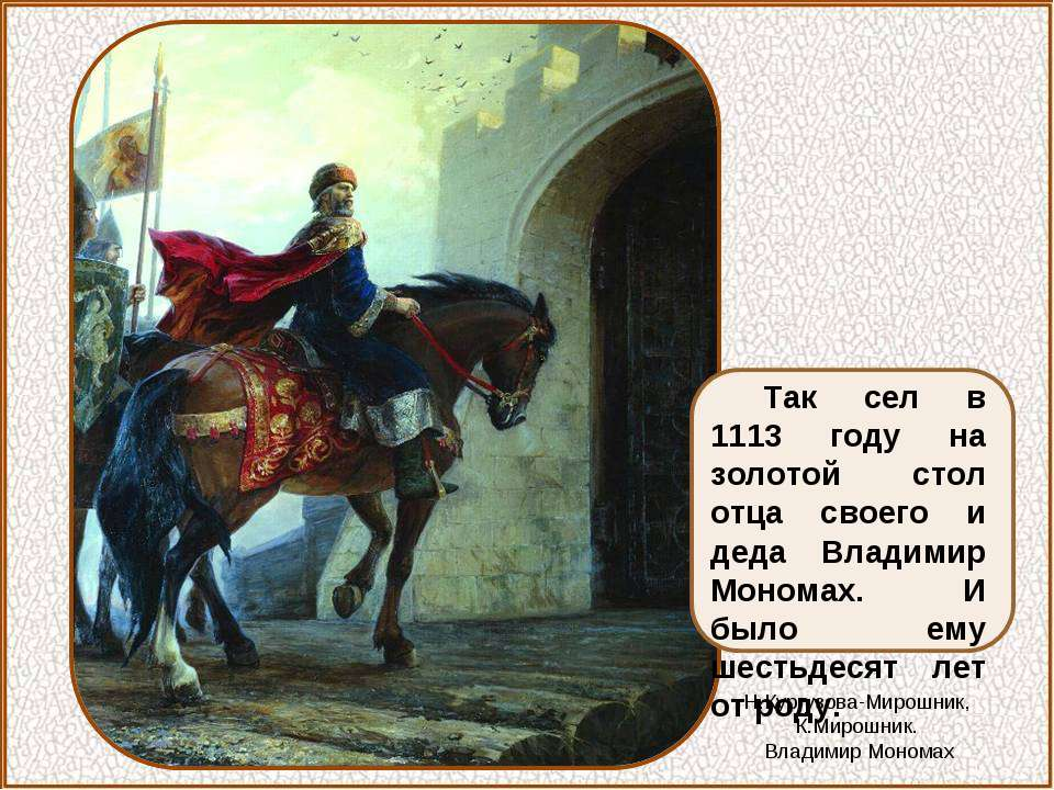 Так сел в 1113 году на золотой стол отца своего и деда Владимир Мономах. И бы...