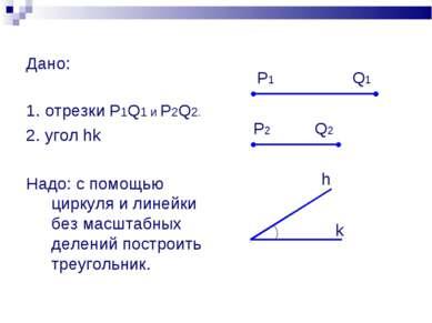 Дано: 1. отрезки P1Q1 и P2Q2. 2. угол hk Надо: с помощью циркуля и линейки бе...