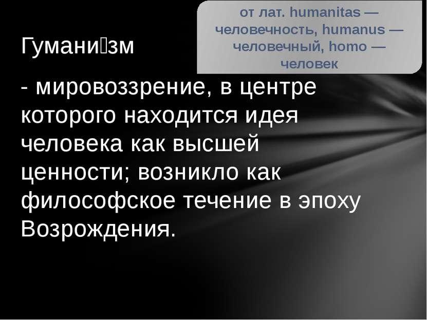 Гумани зм - мировоззрение, в центре которого находится идея человека как высш...