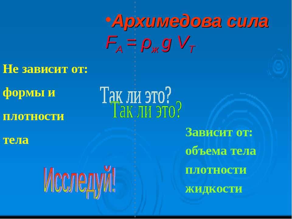 Архимедова сила FA = ρж g VТ Не зависит от: формы и плотности тела Зависит от...