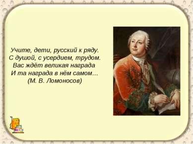 Учите, дети, русский к ряду. С душой, с усердием, трудом. Вас ждёт великая на...