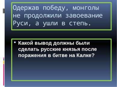 Одержав победу, монголы не продолжили завоевание Руси, а ушли в степь. Какой ...
