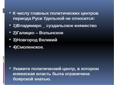 К числу главных политических центров периода Руси Удельной не относится: 1)Вл...