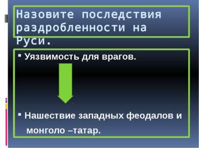 Назовите последствия раздробленности на Руси. Уязвимость для врагов. Нашестви...