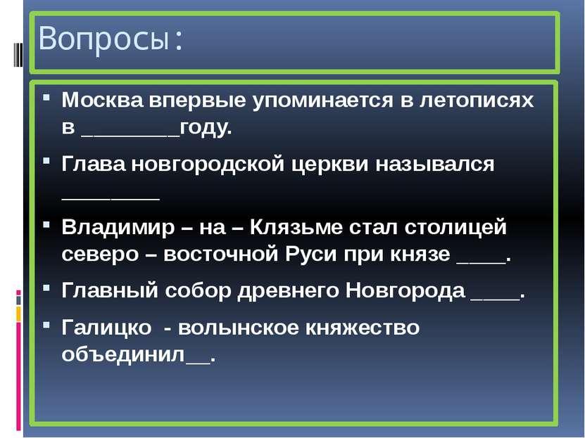 Вопросы: Москва впервые упоминается в летописях в ________году. Глава новгоро...