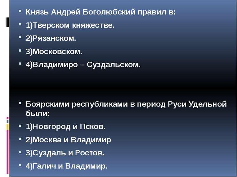 Князь Андрей Боголюбский правил в: 1)Тверском княжестве. 2)Рязанском. 3)Моско...