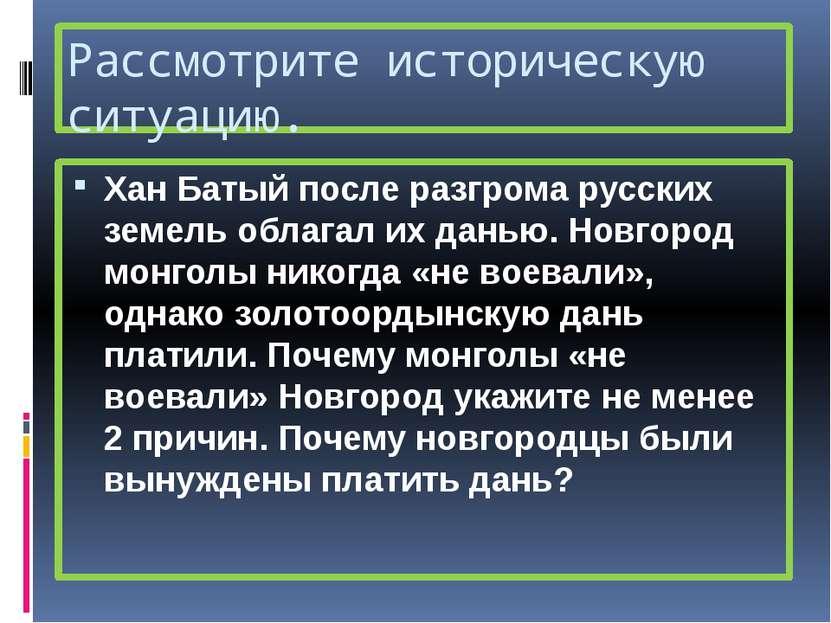 Рассмотрите историческую ситуацию. Хан Батый после разгрома русских земель об...