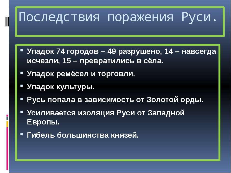 Последствия поражения Руси. Упадок 74 городов – 49 разрушено, 14 – навсегда и...