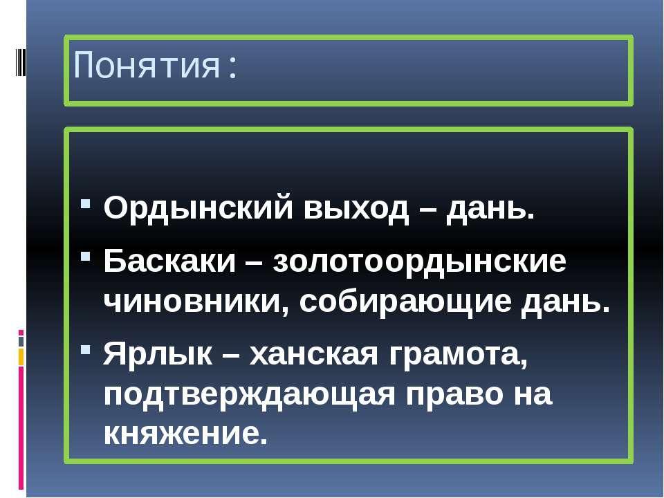 Понятия: Ордынский выход – дань. Баскаки – золотоордынские чиновники, собираю...