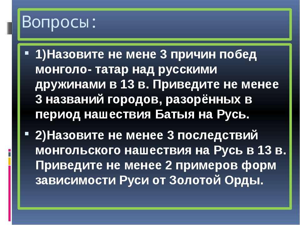 Вопросы: 1)Назовите не мене 3 причин побед монголо- татар над русскими дружин...