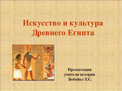 Искусство и культура Древнего Египта Презентация учителя истории Бобейко Т.С.