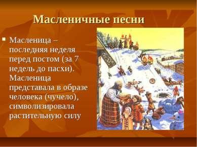 Масленичные песни Масленица – последняя неделя перед постом (за 7 недель до п...