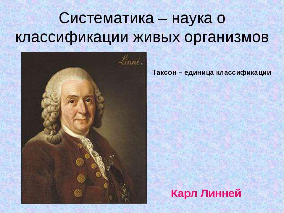Систематика – наука о классификации живых организмов Карл Линней Таксон – еди...