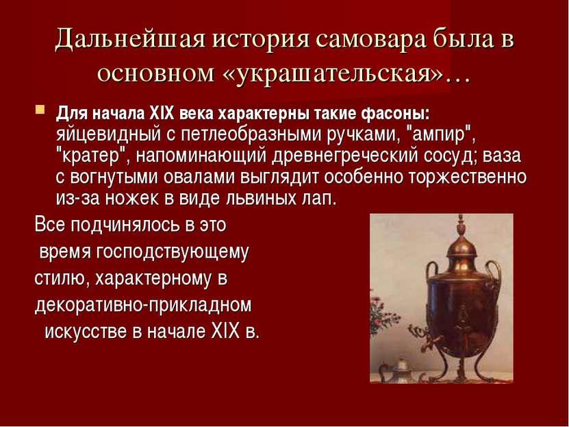 Дальнейшая история самовара была в основном «украшательская»… Для начала XIX ...